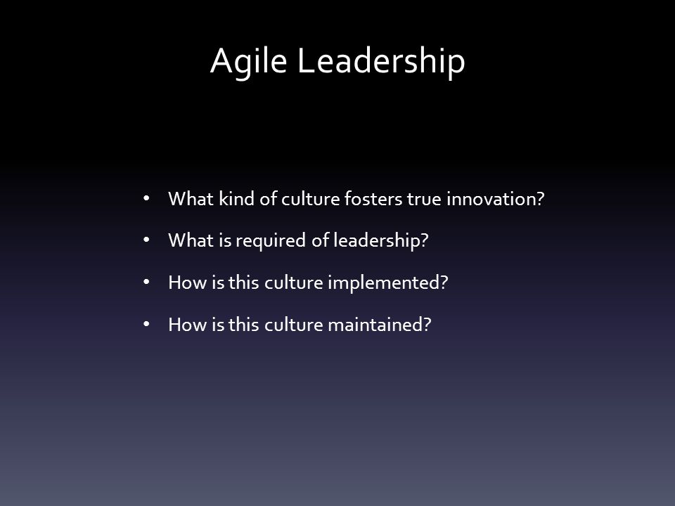 Agile Leadership What kind of culture fosters true innovation? What is required of leadership? How is this culture implemented? How is this culture ma