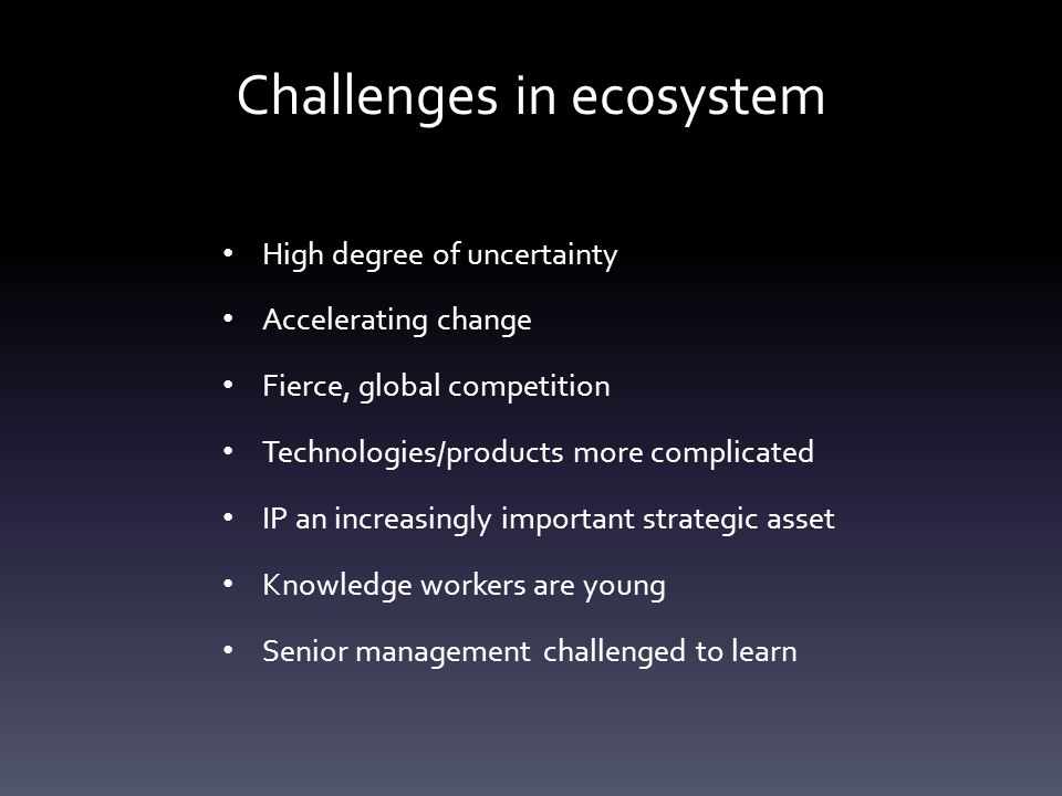 Challenges in ecosystem High degree of uncertainty Accelerating change Fierce, global competition Technologies/products more complicated IP an increasingly important strategic asset Knowledge workers are young Senior management challenged to learn