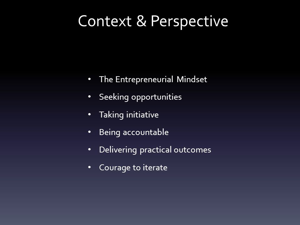 Context & Perspective The Entrepreneurial Mindset Seeking opportunities Taking initiative Being accountable Delivering practical outcomes Courage to iterate