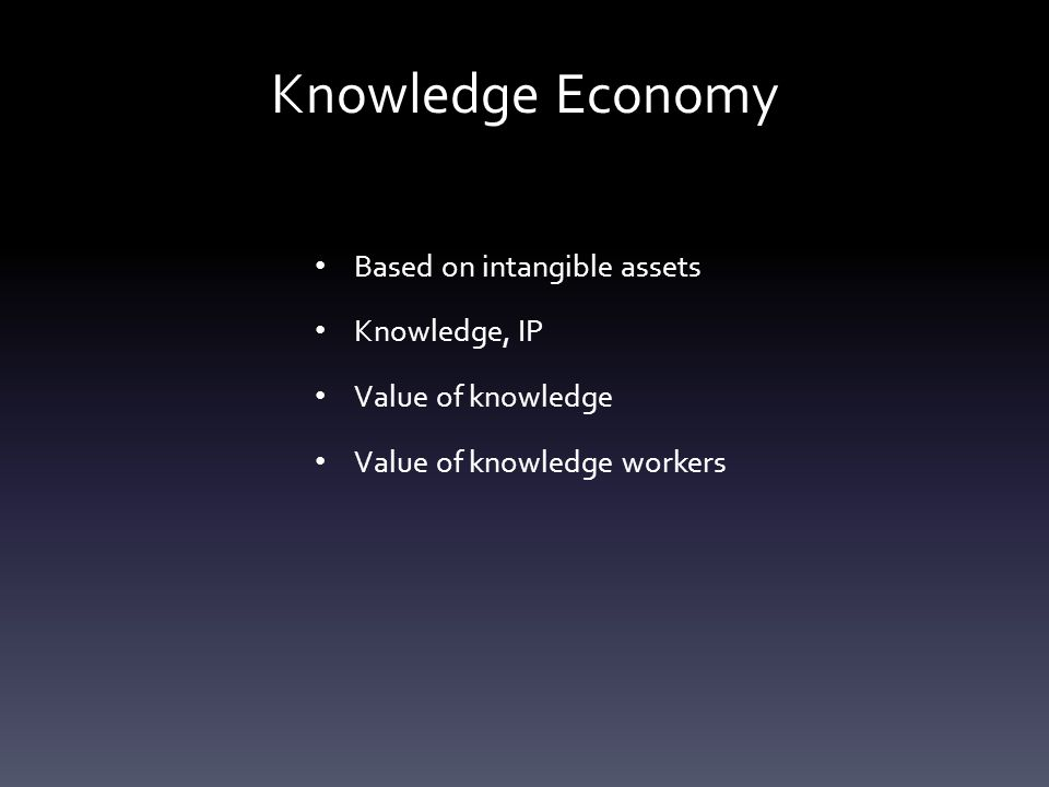 Knowledge Economy Based on intangible assets Knowledge, IP Value of knowledge Value of knowledge workers