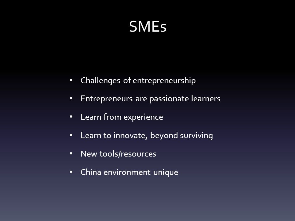 SMEs Challenges of entrepreneurship Entrepreneurs are passionate learners Learn from experience Learn to innovate, beyond surviving New tools/resources China environment unique