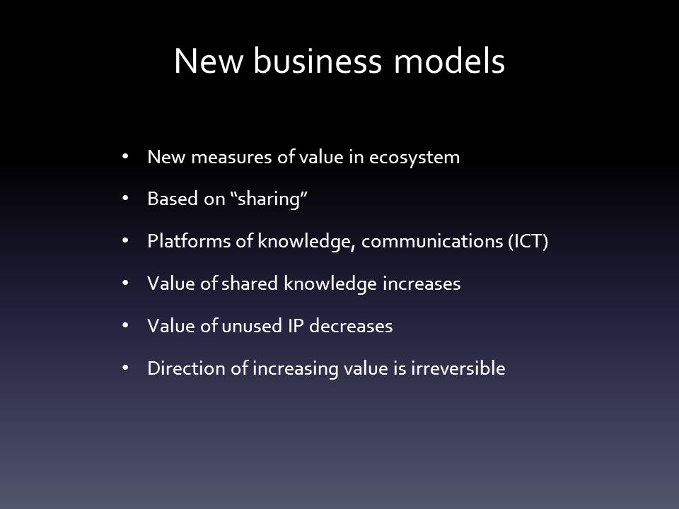 New business models New measures of value in ecosystem Based on sharing Platforms of knowledge, communications (ICT) Value of shared knowledge increases Value of unused IP decreases Direction of increasing value is irreversible