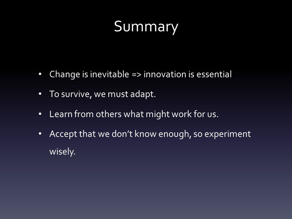 Summary Change is inevitable => innovation is essential To survive, we must adapt. Learn from others what might work for us. Accept that we don't know