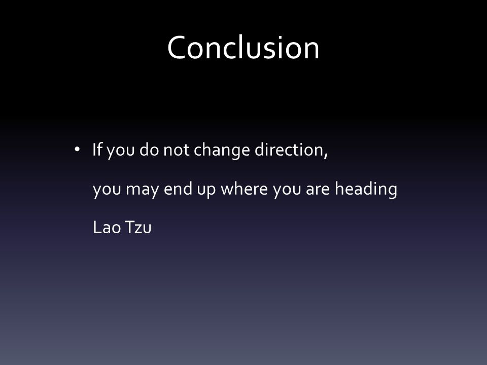 Conclusion If you do not change direction, you may end up where you are heading Lao Tzu