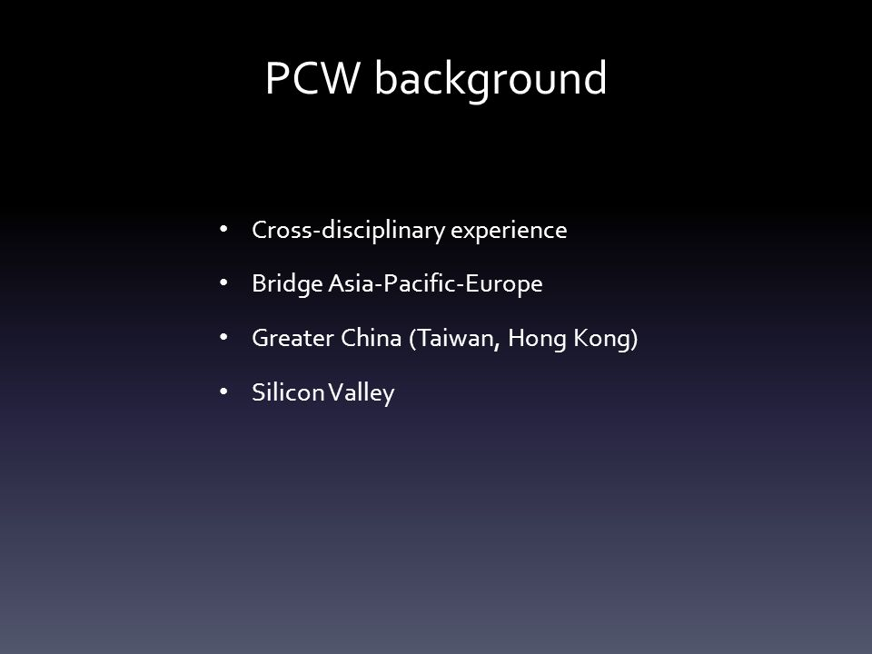 PCW background Cross-disciplinary experience Bridge Asia-Pacific-Europe Greater China (Taiwan, Hong Kong) Silicon Valley