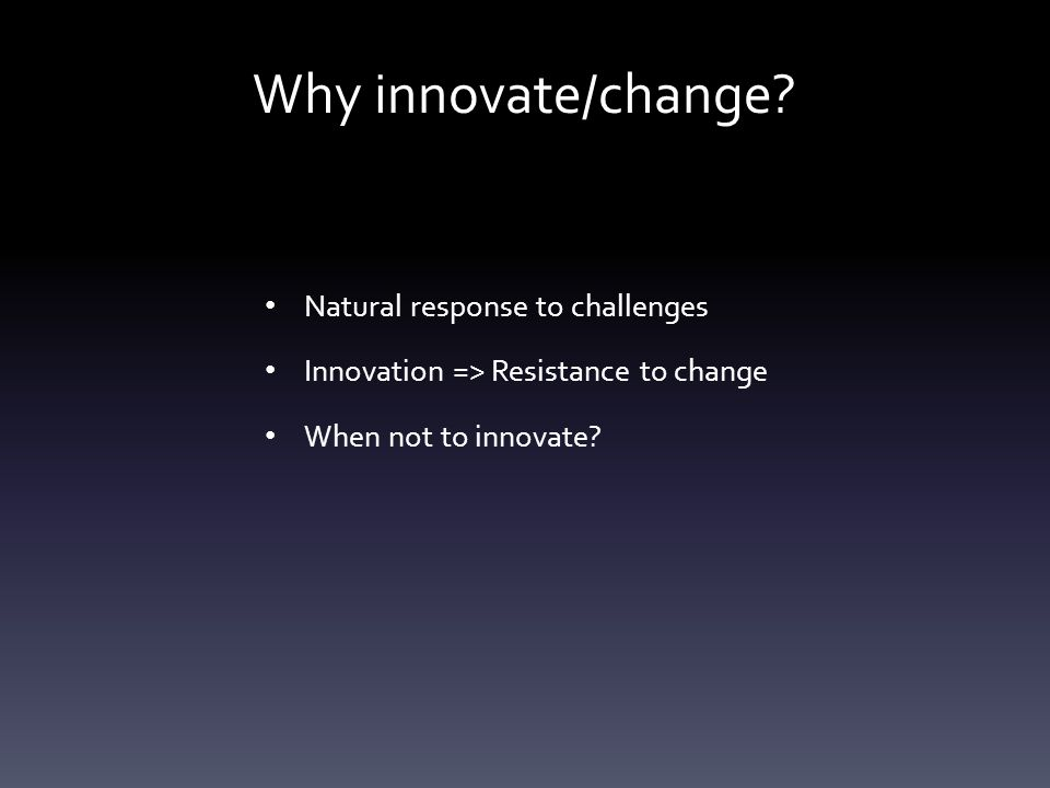 Why innovate/change? Natural response to challenges Innovation => Resistance to change When not to innovate?