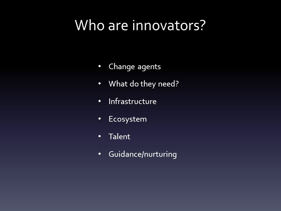 Who are innovators? Change agents What do they need? Infrastructure Ecosystem Talent Guidance/nurturing