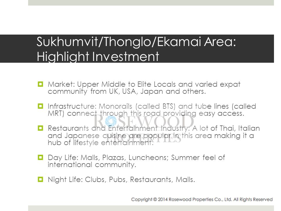 Sukhumvit/Thonglo/Ekamai Area: Highlight Investment  Market: Upper Middle to Elite Locals and varied expat community from UK, USA, Japan and others.