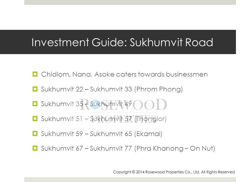Investment Guide: Sukhumvit Road  Chidlom, Nana, Asoke caters towards businessmen  Sukhumvit 22 – Sukhumvit 33 (Phrom Phong)  Sukhumvit 35 – Sukhumvit 49  Sukhumvit 51 – Sukhumvit 57 (Thonglor)  Sukhumvit 59 – Sukhumvit 65 (Ekamai)  Sukhumvit 67 – Sukhumvit 77 (Phra Khanong – On Nut)