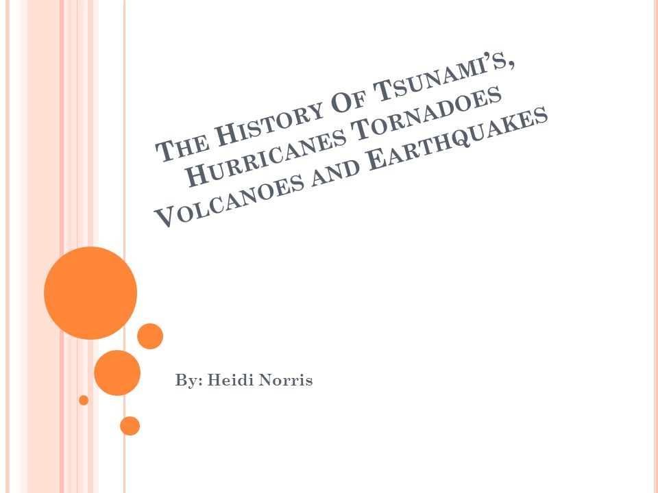 T HE H ISTORY O F T SUNAMI ' S, H URRICANES T ORNADOES V OLCANOES AND E ARTHQUAKES By: Heidi Norris
