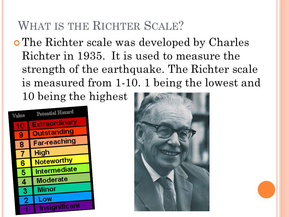 W HAT IS THE R ICHTER S CALE .The Richter scale was developed by Charles Richter in 1935.