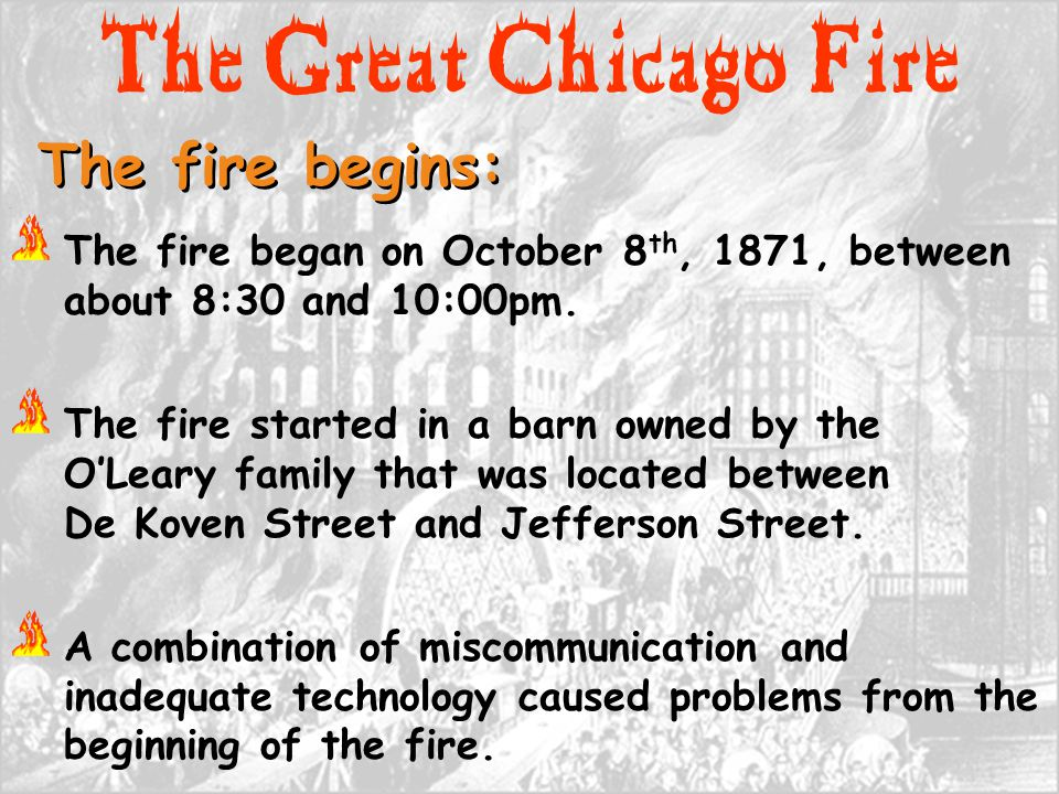 The Great Chicago Fire The fire began on October 8 th, 1871, between about 8:30 and 10:00pm. The fire started in a barn owned by the O'Leary family th