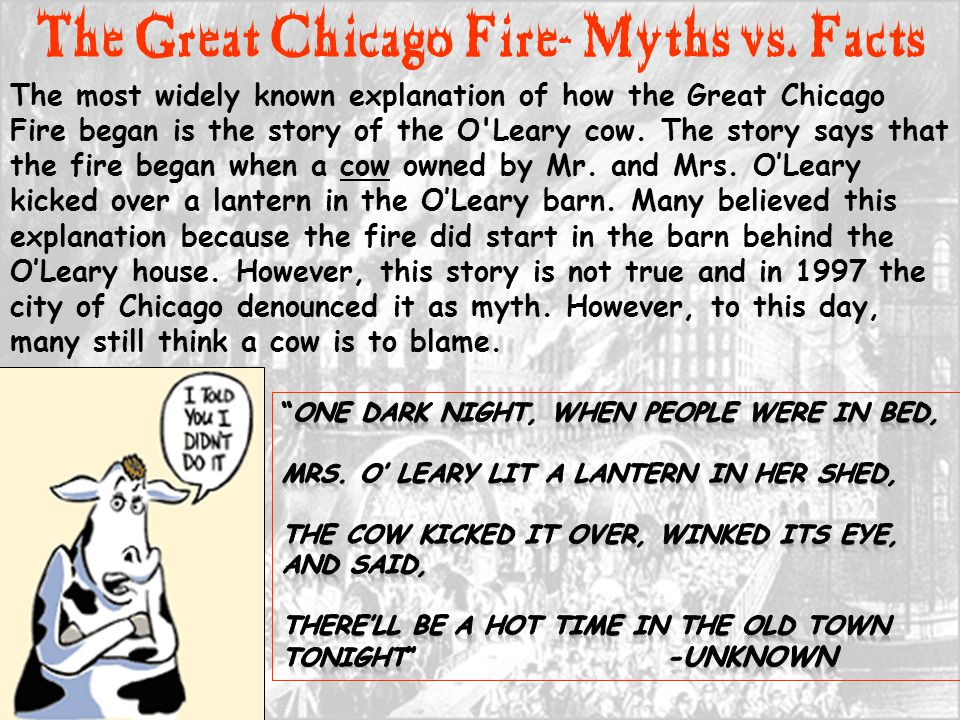 The most widely known explanation of how the Great Chicago Fire began is the story of the O'Leary cow. The story says that the fire began when a cow o