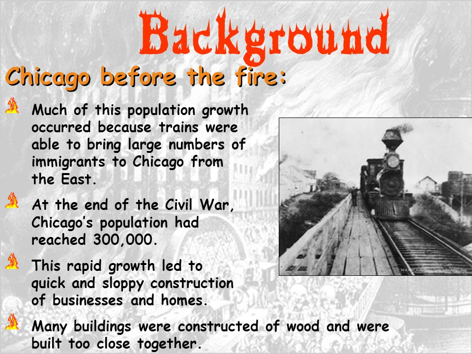 Background Chicago before the fire: Much of this population growth occurred because trains were able to bring large numbers of immigrants to Chicago f