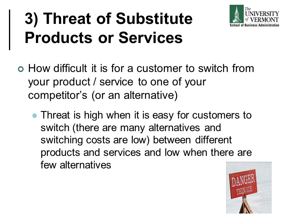 3) Threat of Substitute Products or Services How difficult it is for a customer to switch from your product / service to one of your competitor's (or