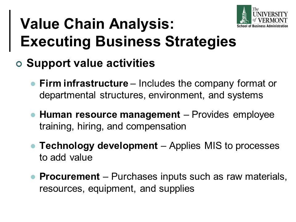 Value Chain Analysis: Executing Business Strategies Support value activities Firm infrastructure – Includes the company format or departmental structu