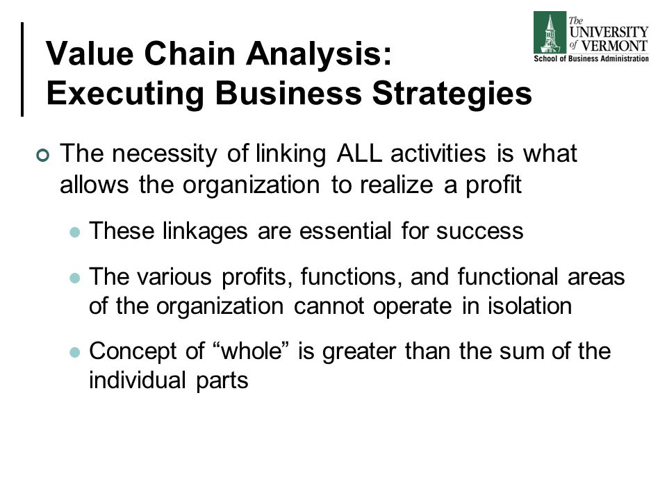 Value Chain Analysis: Executing Business Strategies The necessity of linking ALL activities is what allows the organization to realize a profit These