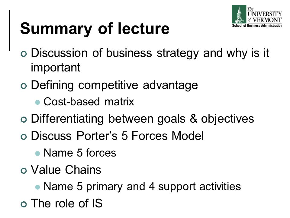 Summary of lecture Discussion of business strategy and why is it important Defining competitive advantage Cost-based matrix Differentiating between go