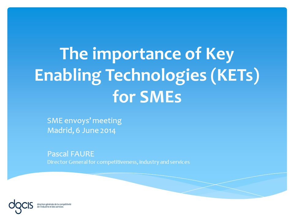 The importance of Key Enabling Technologies (KETs) for SMEs SME envoys' meeting Madrid, 6 June 2014 Pascal FAURE Director General for competitiveness,