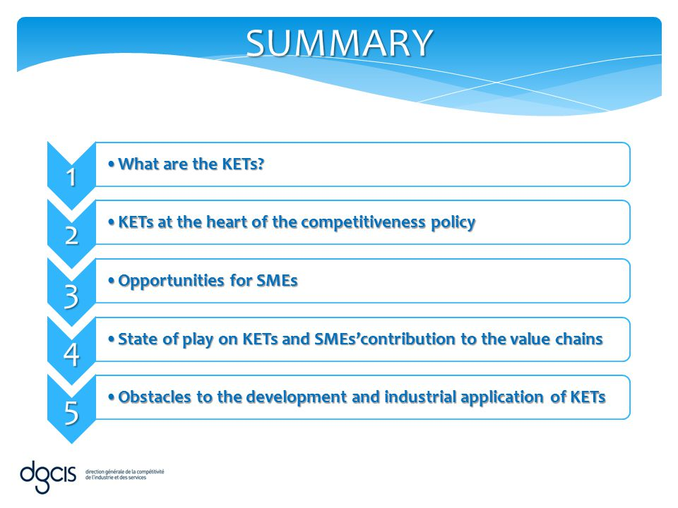 6 Initiatives launched by public authorities aiming at facilitating KETs developmentInitiatives launched by public authorities aiming at facilitating KETs development 7 Focus on French KETs strategyFocus on French KETs strategy 8 Point of view of France on the European strategy for KETsPoint of view of France on the European strategy for KETs 9 In a nutshellIn a nutshell 10 Questions for discussionQuestions for discussion
