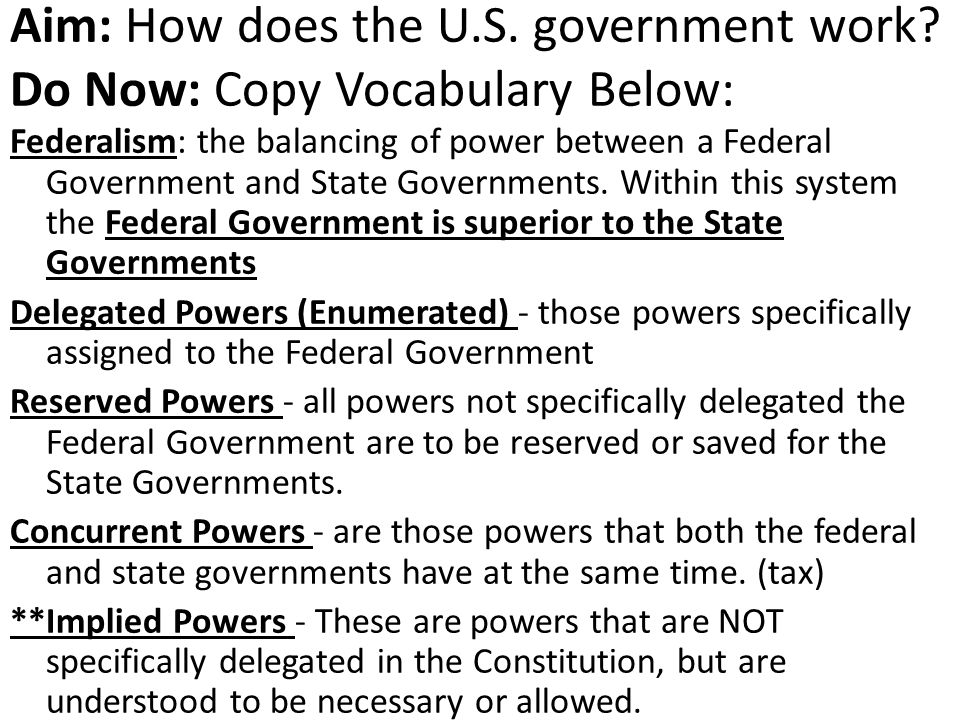 Aim: How does the U.S. government work? Do Now: Copy Vocabulary Below: Federalism: the balancing of power between a Federal Government and State Gover