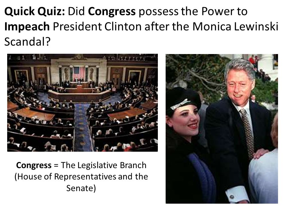 Quick Quiz: Did Congress possess the Power to Impeach President Clinton after the Monica Lewinski Scandal? Congress = The Legislative Branch (House of