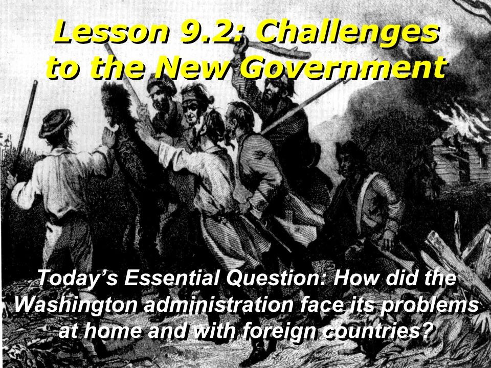 Lesson 9.2: Challenges to the New Government Today's Essential Question: How did the Washington administration face its problems at home and with fore