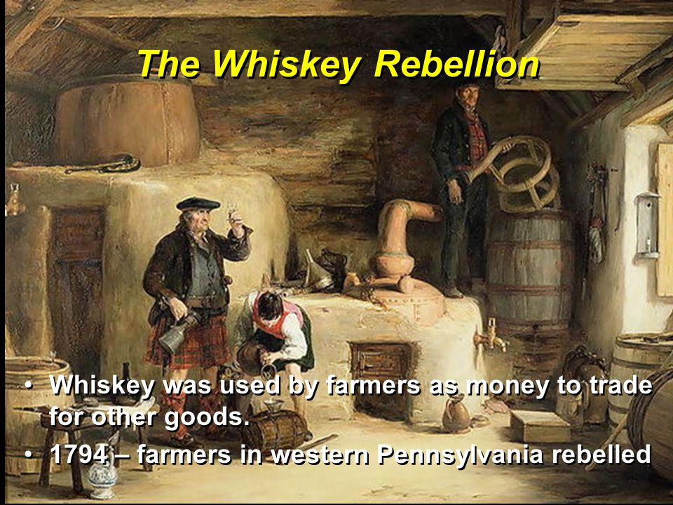 The Whiskey Rebellion Whiskey was used by farmers as money to trade for other goods.Whiskey was used by farmers as money to trade for other goods. 179