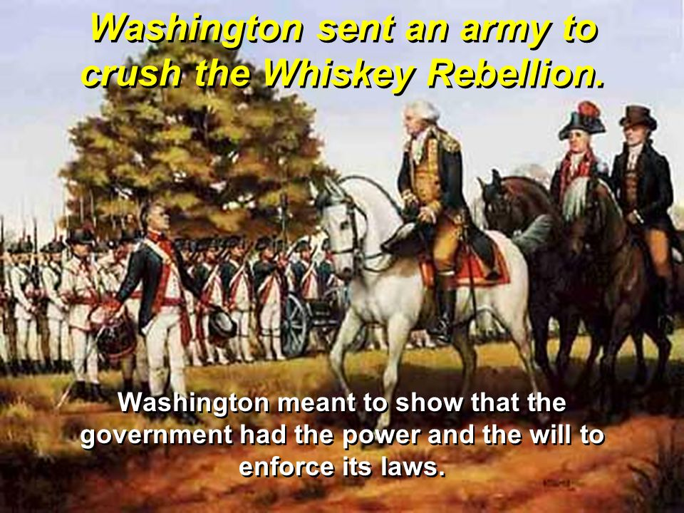 Washington sent an army to crush the Whiskey Rebellion. Washington meant to show that the government had the power and the will to enforce its laws.