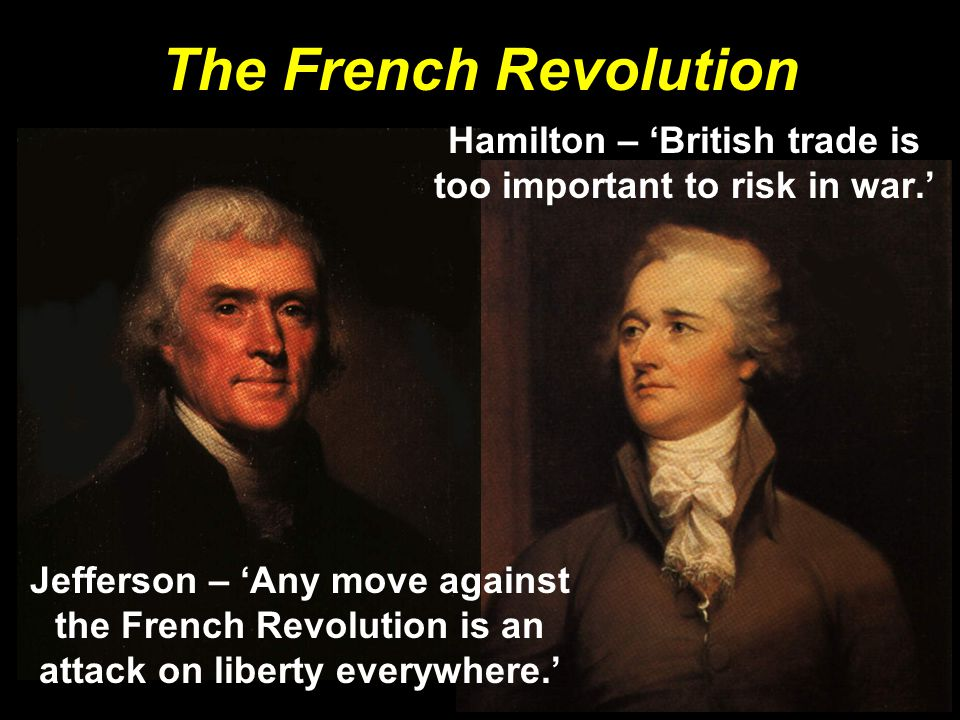 The French Revolution Hamilton – 'British trade is too important to risk in war.' Jefferson – 'Any move against the French Revolution is an attack on
