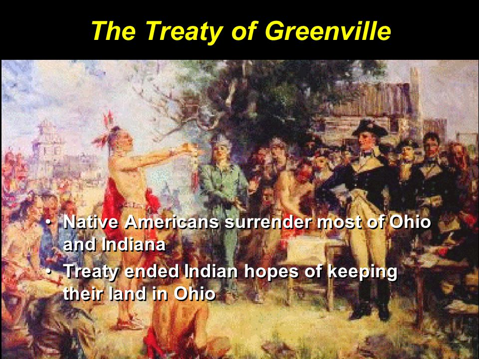 The Treaty of Greenville Native Americans surrender most of Ohio and IndianaNative Americans surrender most of Ohio and Indiana Treaty ended Indian ho