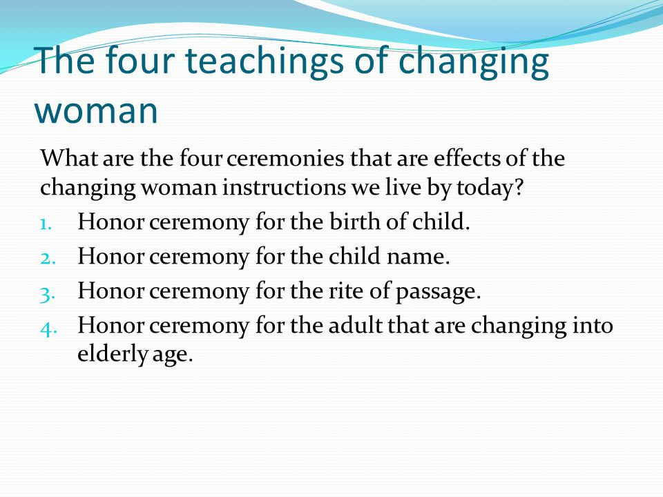 The four teachings of changing woman What are the four ceremonies that are effects of the changing woman instructions we live by today.