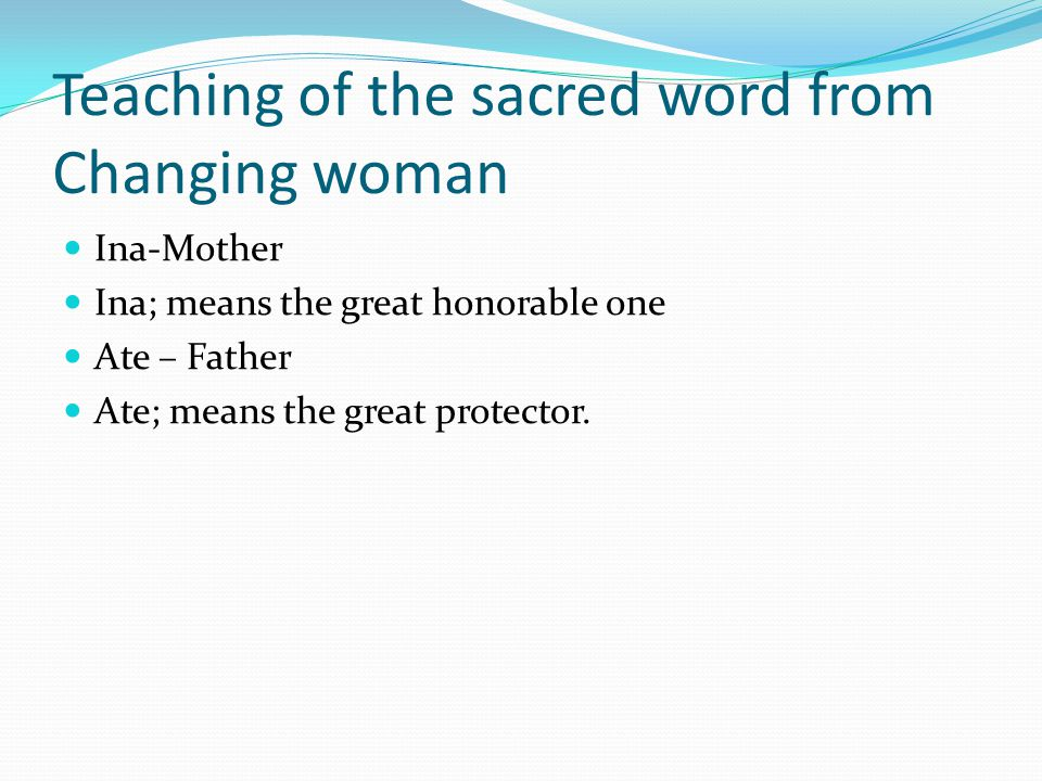 Teaching of the sacred word from Changing woman Ina-Mother Ina; means the great honorable one Ate – Father Ate; means the great protector.