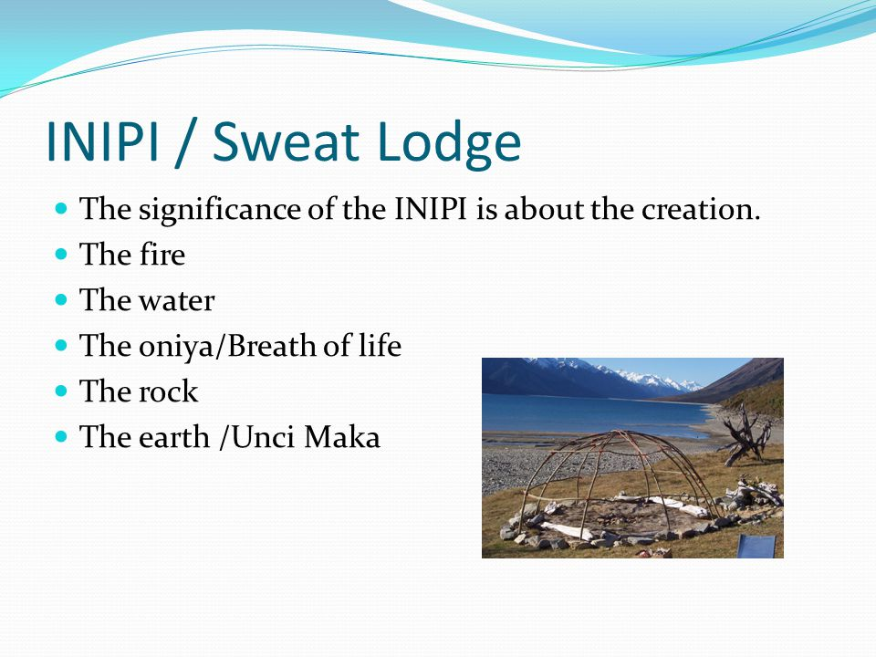 INIPI / Sweat Lodge The significance of the INIPI is about the creation.