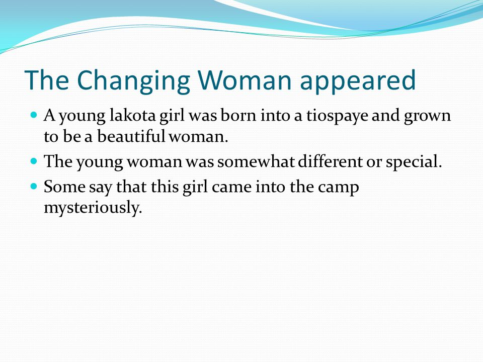 The Changing Woman appeared A young lakota girl was born into a tiospaye and grown to be a beautiful woman.