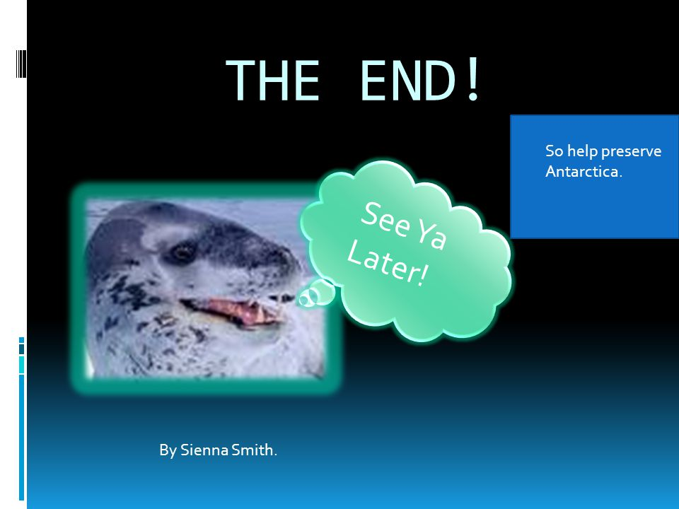 THE END! S e e Y a L a t e r ! By Sienna Smith. So help preserve Antarctica.