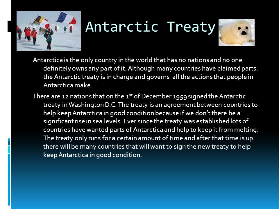 Antarctic Treaty Antarctica is the only country in the world that has no nations and no one definitely owns any part of it. Although many countries ha