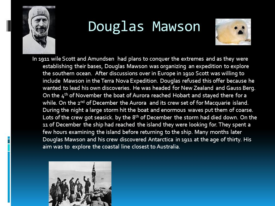 Douglas Mawson In 1911 wile Scott and Amundsen had plans to conquer the extremes and as they were establishing their bases, Douglas Mawson was organizing an expedition to explore the southern ocean.