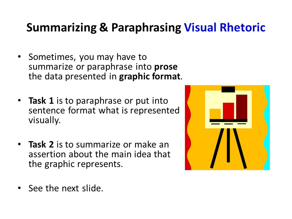 Summarizing & Paraphrasing Visual Rhetoric Sometimes, you may have to summarize or paraphrase into prose the data presented in graphic format.