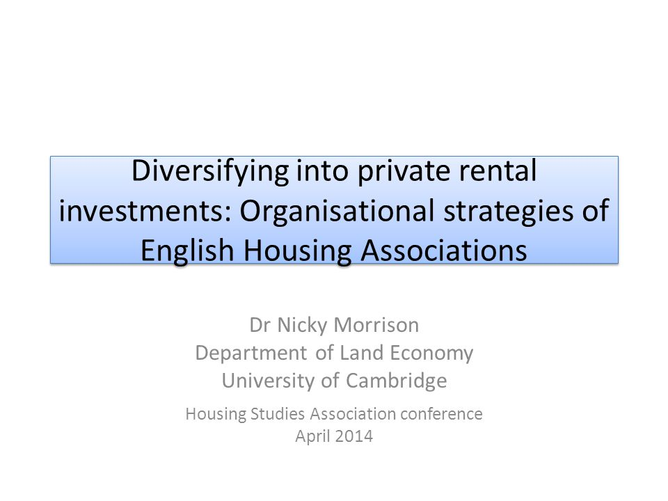 Diversifying into private rental investments: Organisational strategies of English Housing Associations Dr Nicky Morrison Department of Land Economy University of Cambridge Housing Studies Association conference April 2014