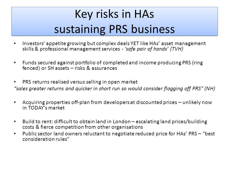 Key risks in HAs sustaining PRS business Investors' appetite growing but complex deals YET like HAs' asset management skills & professional management services - 'safe pair of hands' (TVH) Funds secured against portfolio of completed and income producing PRS (ring fenced) or SH assets – risks & assurances PRS returns realised versus selling in open market sales greater returns and quicker in short run so would consider flogging off PRS (NH) Acquiring properties off-plan from developers at discounted prices – unlikely now in TODAY's market Build to rent: difficult to obtain land in London – escalating land prices/building costs & fierce competition from other organisations Public sector land owners reluctant to negotiate reduced price for HAs' PRS – best consideration rules