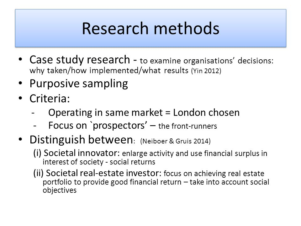 Research methods Case study research - to examine organisations' decisions: why taken/how implemented/what results (Yin 2012) Purposive sampling Criteria: -Operating in same market = London chosen -Focus on `prospectors' – the front-runners Distinguish between : (Neiboer & Gruis 2014) (i) Societal innovator: enlarge activity and use financial surplus in interest of society - social returns (ii) Societal real-estate investor: focus on achieving real estate portfolio to provide good financial return – take into account social objectives