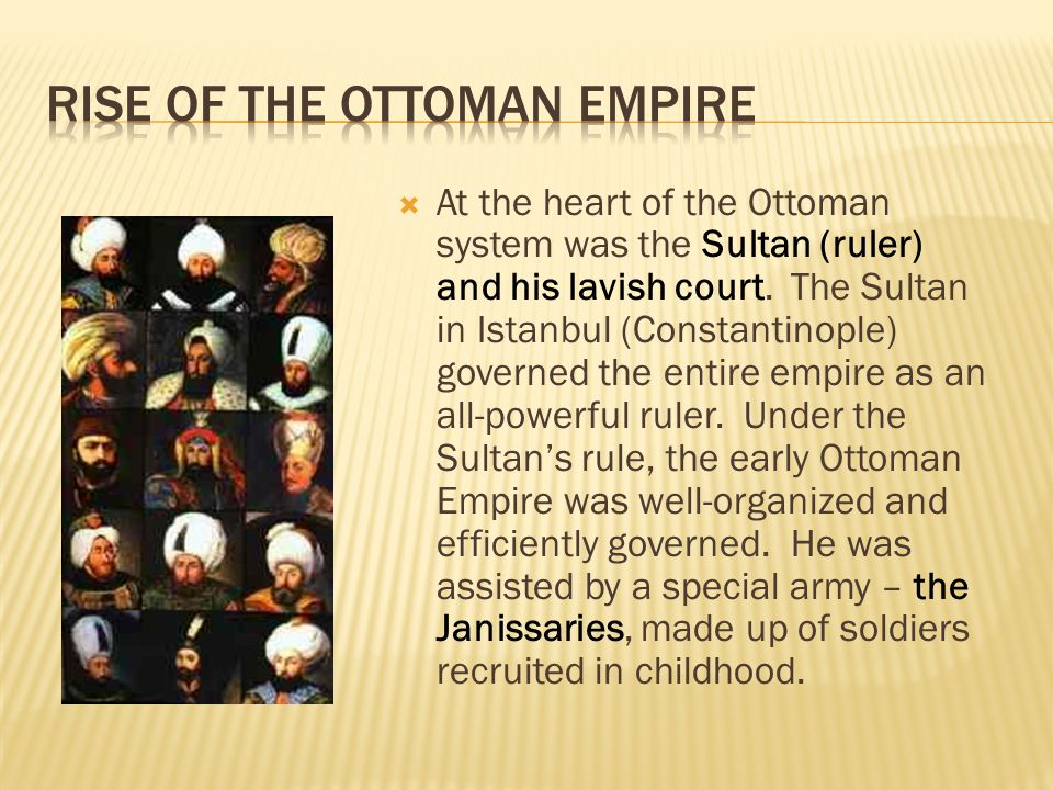  At the heart of the Ottoman system was the Sultan (ruler) and his lavish court. The Sultan in Istanbul (Constantinople) governed the entire empire a