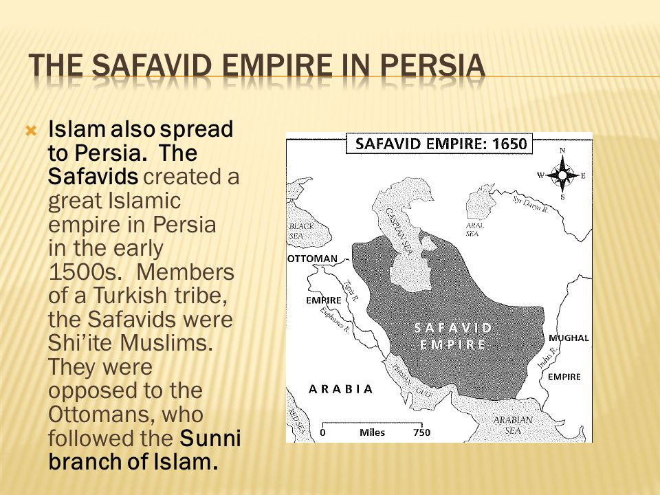  Islam also spread to Persia. The Safavids created a great Islamic empire in Persia in the early 1500s. Members of a Turkish tribe, the Safavids were