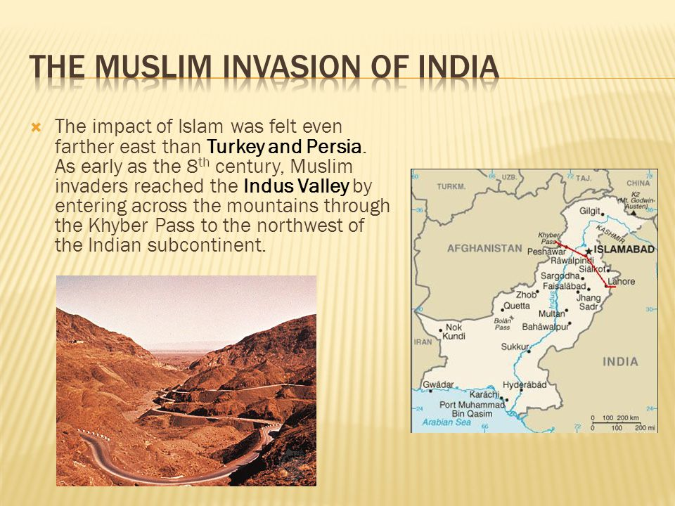  The impact of Islam was felt even farther east than Turkey and Persia. As early as the 8 th century, Muslim invaders reached the Indus Valley by ent