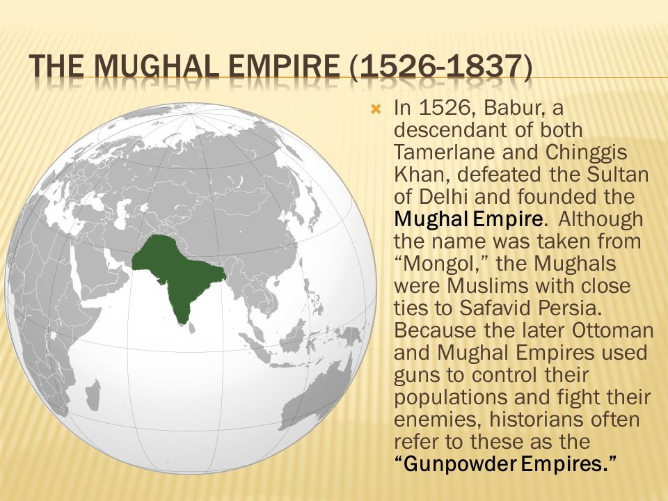  In 1526, Babur, a descendant of both Tamerlane and Chinggis Khan, defeated the Sultan of Delhi and founded the Mughal Empire. Although the name was