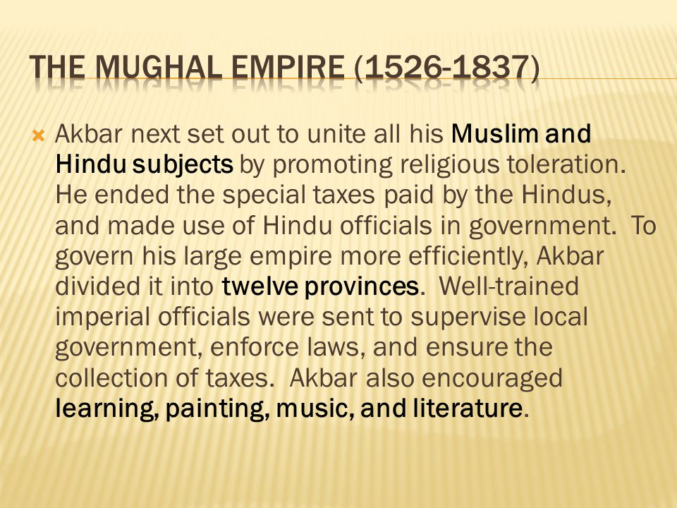  Akbar next set out to unite all his Muslim and Hindu subjects by promoting religious toleration. He ended the special taxes paid by the Hindus, and