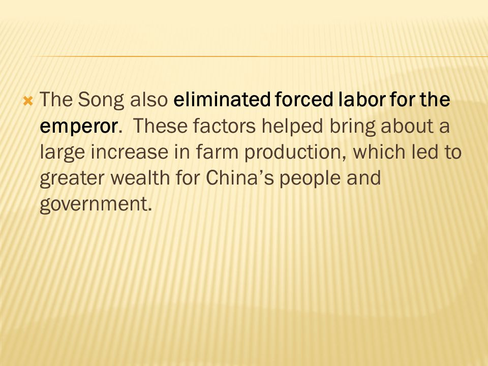  The Song also eliminated forced labor for the emperor. These factors helped bring about a large increase in farm production, which led to greater we