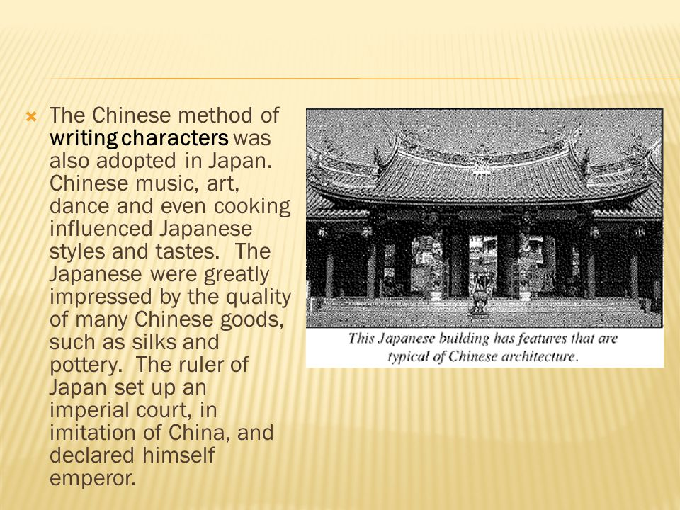  The Chinese method of writing characters was also adopted in Japan. Chinese music, art, dance and even cooking influenced Japanese styles and tastes