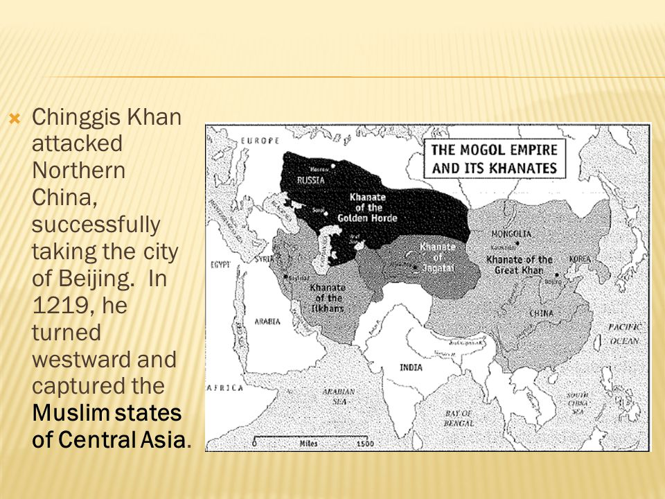  Chinggis Khan attacked Northern China, successfully taking the city of Beijing. In 1219, he turned westward and captured the Muslim states of Centra